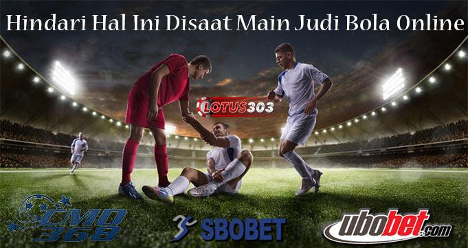 Hindari Hal Ini Disaat Main Judi Bola Online