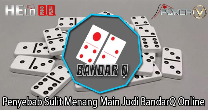 Penyebab Sulit Menang Main Judi BandarQ Online
